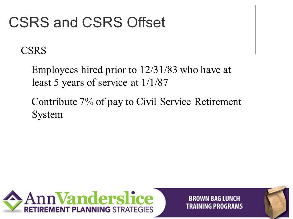 CSRS Employees hired prior to 12/31/83 who have at least 5 years of service at 1/1/87 Contribute 7% of pay to Civil Service Retirement System CSRS and CSRS Offset