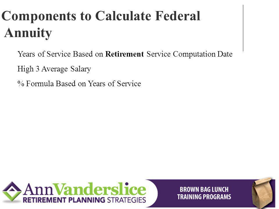Years of Service Based on Retirement Service Computation Date High 3 Average Salary % Formula Based on Years of Service Components to Calculate Federal Annuity