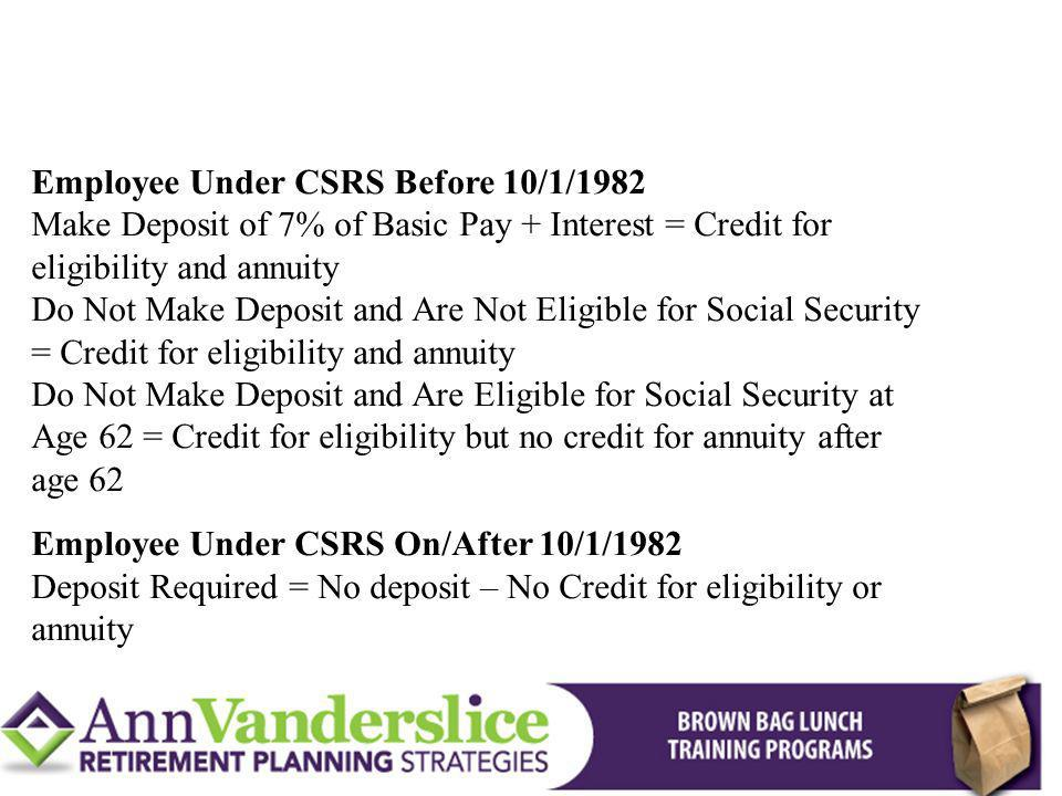Employee Under CSRS Before 10/1/1982 Make Deposit of 7% of Basic Pay + Interest = Credit for eligibility and annuity Do Not Make Deposit and Are Not Eligible for Social Security = Credit for eligibility and annuity Do Not Make Deposit and Are Eligible for Social Security at Age 62 = Credit for eligibility but no credit for annuity after age 62 Employee Under CSRS On/After 10/1/1982 Deposit Required = No deposit – No Credit for eligibility or annuity CSRS - Buying Back Military Time To Add To Your Creditable Service