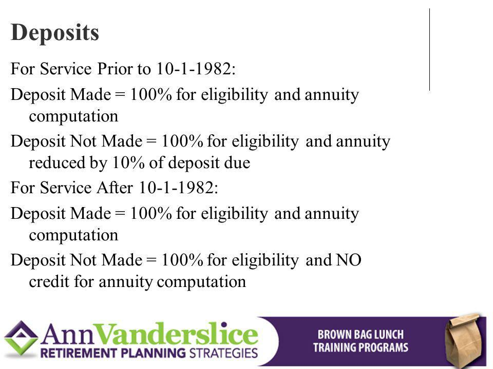 For Service Prior to 10-1-1982: Deposit Made = 100% for eligibility and annuity computation Deposit Not Made = 100% for eligibility and annuity reduced by 10% of deposit due For Service After 10-1-1982: Deposit Made = 100% for eligibility and annuity computation Deposit Not Made = 100% for eligibility and NO credit for annuity computation Deposits