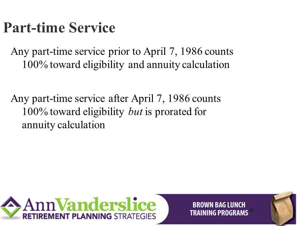 46 Any part-time service prior to April 7, 1986 counts 100% toward eligibility and annuity calculation Any part-time service after April 7, 1986 counts 100% toward eligibility but is prorated for annuity calculation Part-time Service 46