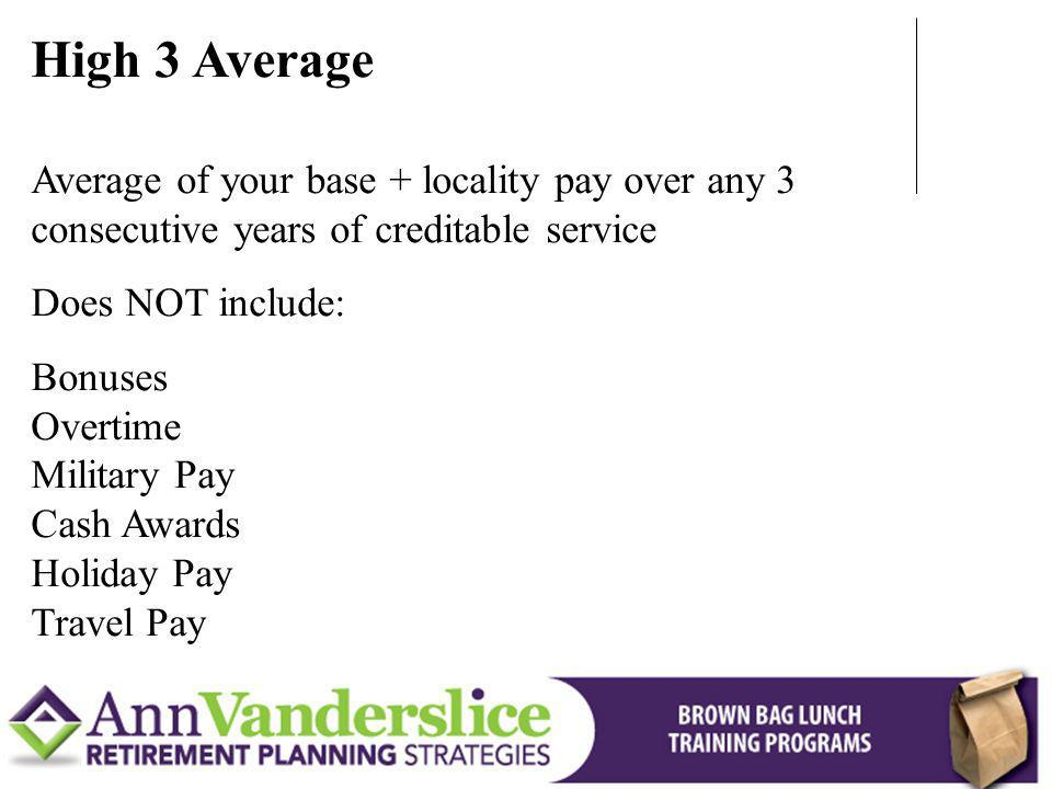 High 3 Average Average of your base + locality pay over any 3 consecutive years of creditable service Does NOT include: Bonuses Overtime Military Pay Cash Awards Holiday Pay Travel Pay