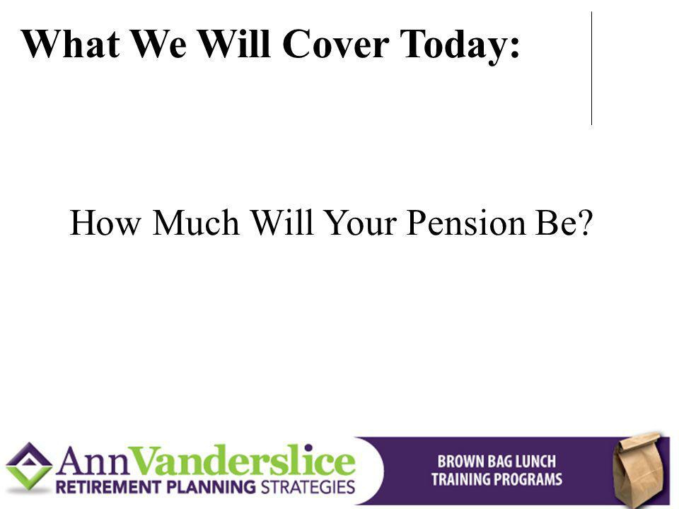 How Much Will Your Pension Be? What We Will Cover Today: