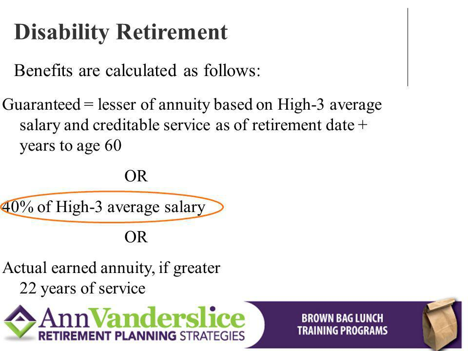 Guaranteed = lesser of annuity based on High-3 average salary and creditable service as of retirement date + years to age 60 OR 40% of High-3 average salary OR Actual earned annuity, if greater 22 years of service Disability Retirement Benefits are calculated as follows: