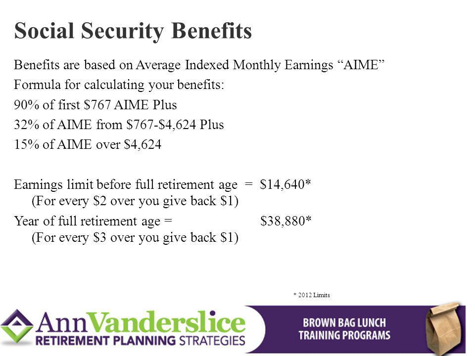 Benefits are based on Average Indexed Monthly Earnings AIME Formula for calculating your benefits: 90% of first $767 AIME Plus 32% of AIME from $767-$4,624 Plus 15% of AIME over $4,624 Earnings limit before full retirement age = $14,640* (For every $2 over you give back $1) Year of full retirement age = $38,880* (For every $3 over you give back $1) Social Security Benefits * 2012 Limits