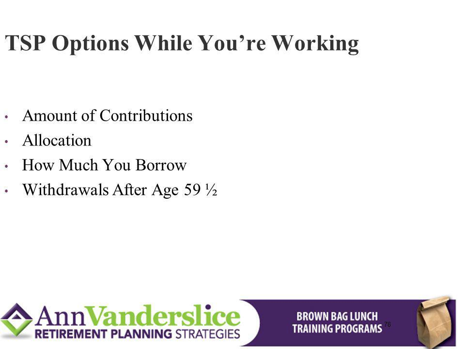 78 Amount of Contributions Allocation How Much You Borrow Withdrawals After Age 59 ½ TSP Options While Youre Working 78