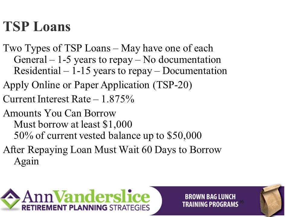 95 Two Types of TSP Loans – May have one of each General – 1-5 years to repay – No documentation Residential – 1-15 years to repay – Documentation Apply Online or Paper Application (TSP-20) Current Interest Rate – 1.875% Amounts You Can Borrow Must borrow at least $1,000 50% of current vested balance up to $50,000 After Repaying Loan Must Wait 60 Days to Borrow Again TSP Loans 95