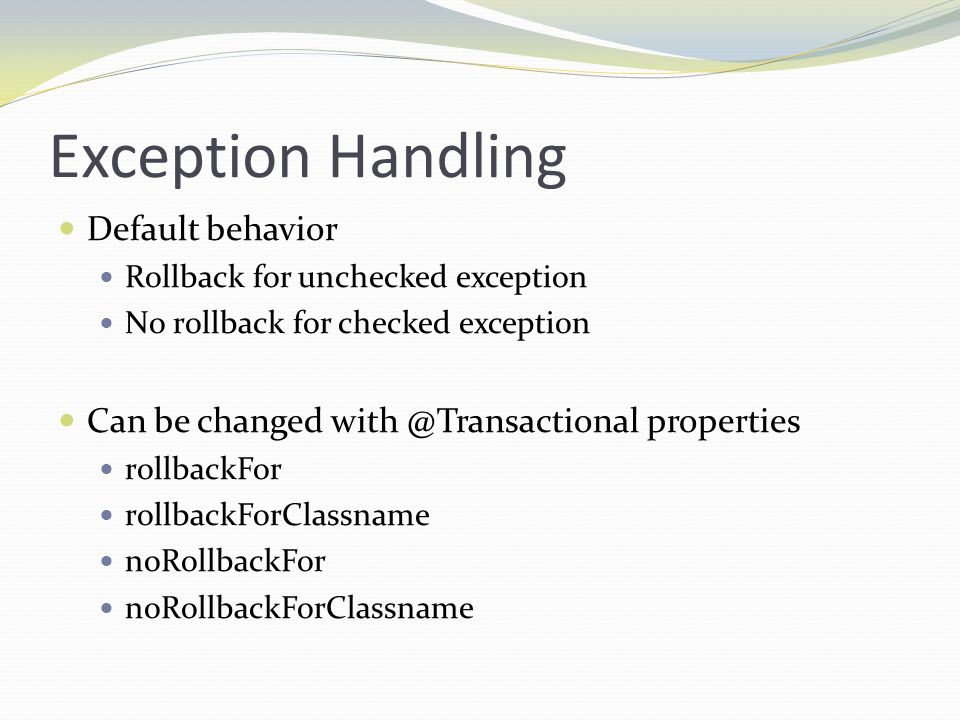 Exception Handling Default behavior Rollback for unchecked exception No rollback for checked exception Can be changed with @Transactional properties r