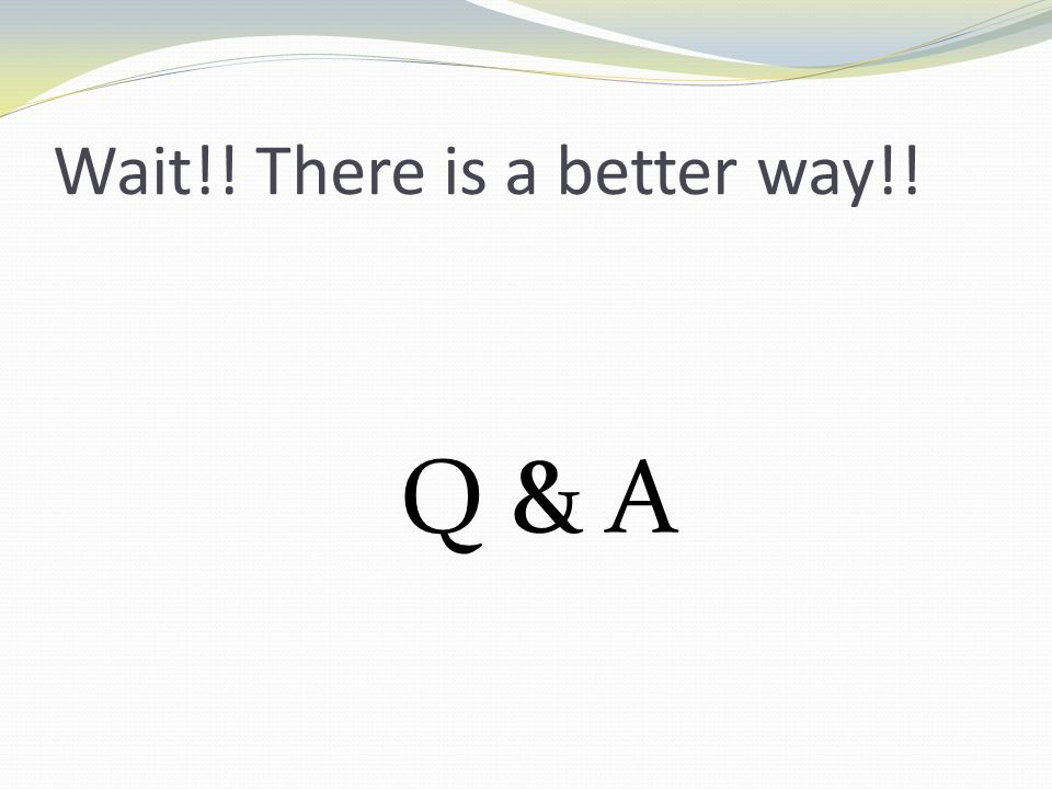 Wait!! There is a better way!! Q & A