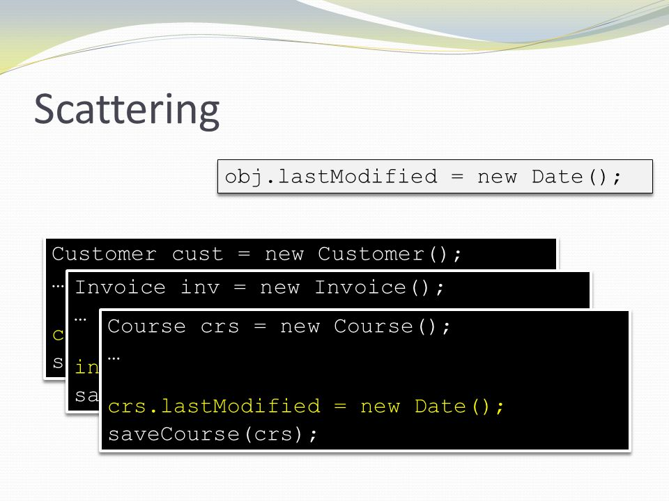 Scattering obj.lastModified = new Date(); Customer cust = new Customer(); … cust.lastModified = new Date(); saveCustomer(cust); Customer cust = new Cu