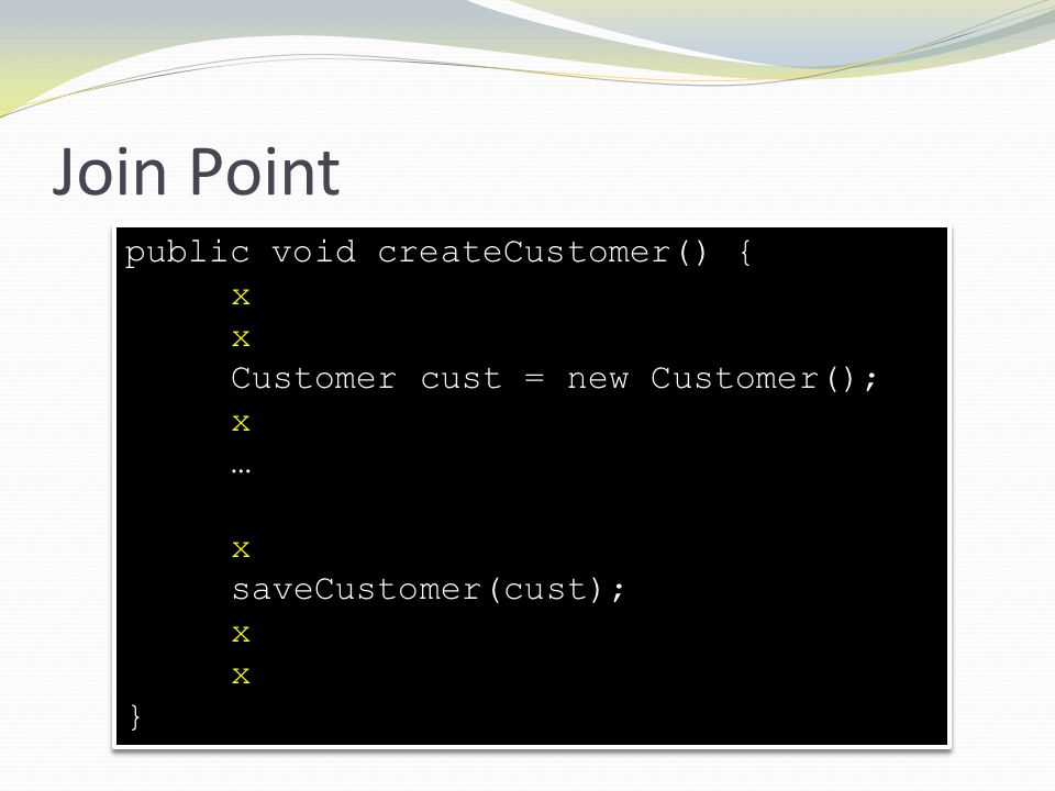Join Point public void createCustomer() { x Customer cust = new Customer(); x … x saveCustomer(cust); x } public void createCustomer() { x x Customer