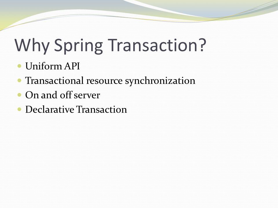 Why Spring Transaction? Uniform API Transactional resource synchronization On and off server Declarative Transaction