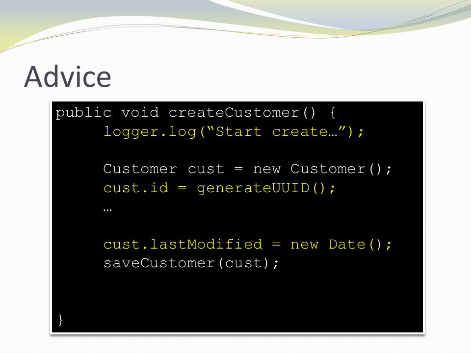 Advice public void createCustomer() { logger.log(Start create…); Customer cust = new Customer(); cust.id = generateUUID(); … cust.lastModified = new D
