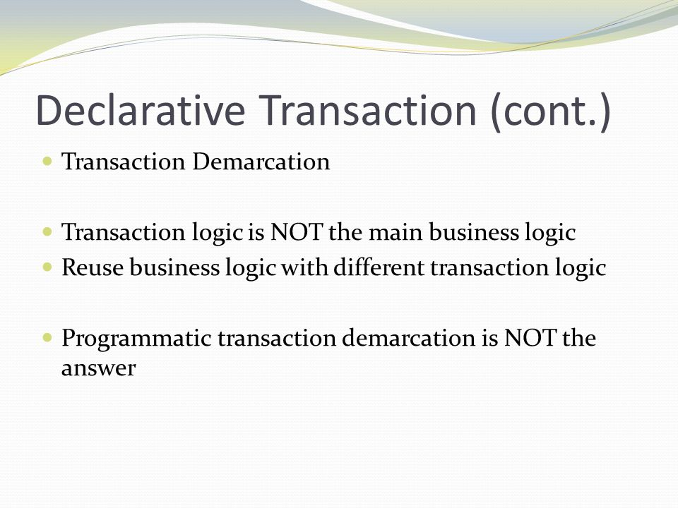 Declarative Transaction (cont.) Transaction Demarcation Transaction logic is NOT the main business logic Reuse business logic with different transacti