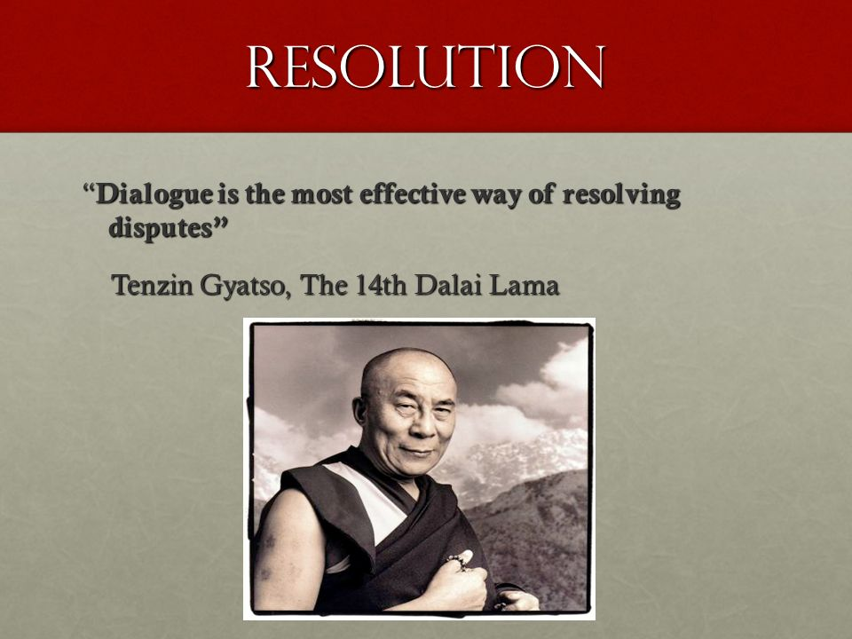 Resolution Dialogue is the most effective way of resolving disputes Dialogue is the most effective way of resolving disputes Tenzin Gyatso, The 14th Dalai Lama Tenzin Gyatso, The 14th Dalai Lama