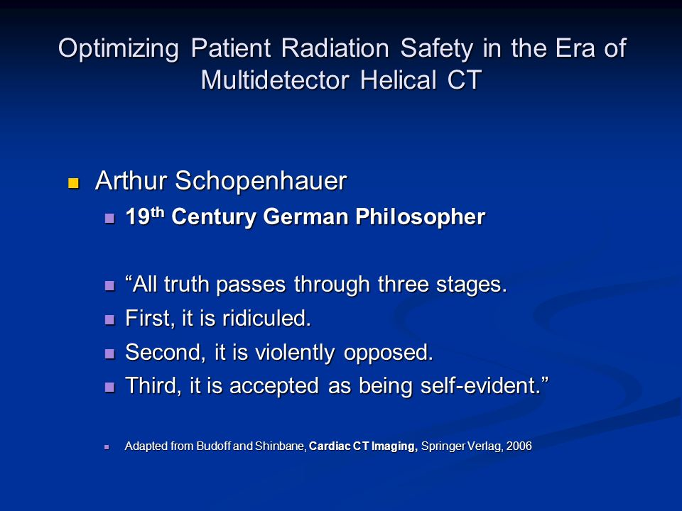 Optimizing Patient Radiation Safety in the Era of Multidetector Helical CT Arthur Schopenhauer Arthur Schopenhauer 19 th Century German Philosopher 19