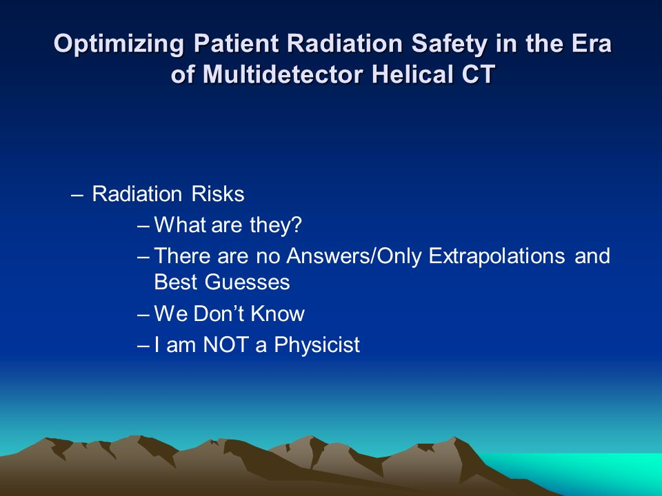 Optimizing Patient Radiation Safety in the Era of Multidetector Helical CT –Radiation Risks –What are they? –There are no Answers/Only Extrapolations
