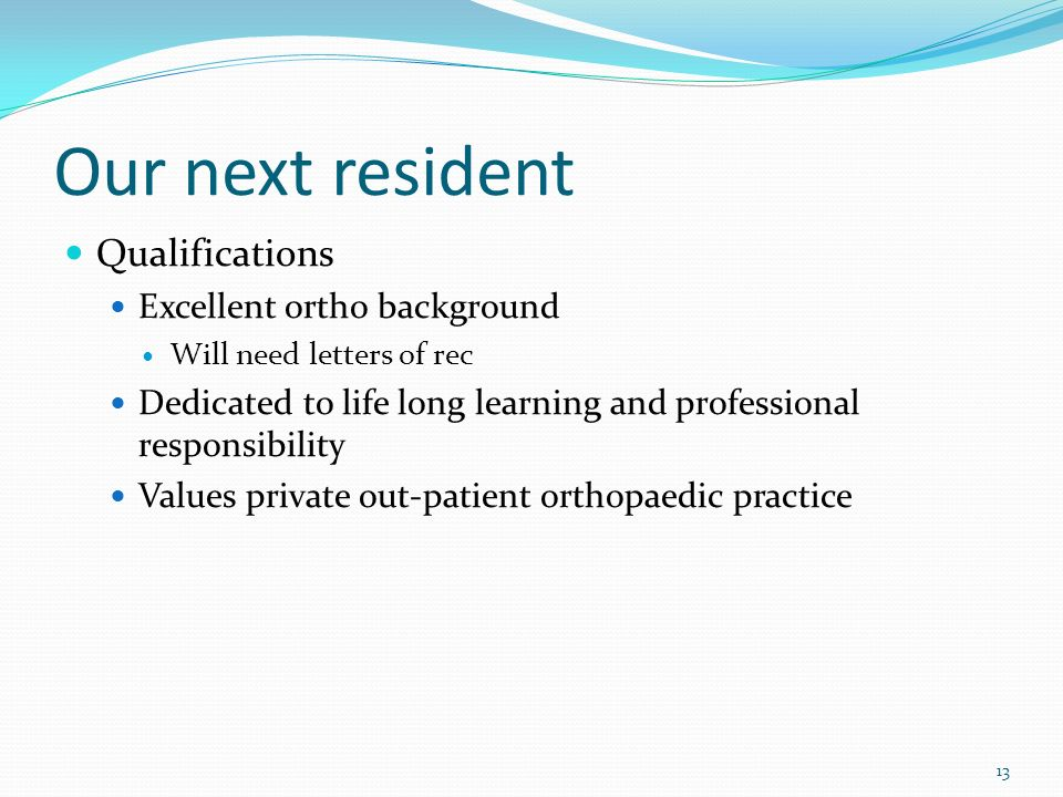 Our next resident Qualifications Excellent ortho background Will need letters of rec Dedicated to life long learning and professional responsibility V