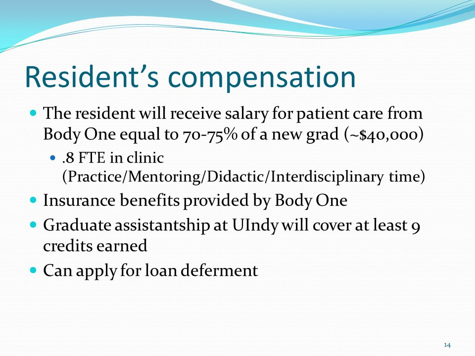Residents compensation The resident will receive salary for patient care from Body One equal to 70-75% of a new grad (~$40,000).8 FTE in clinic (Pract