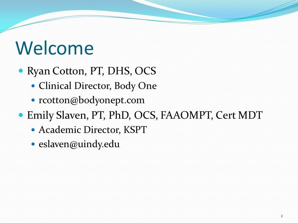 Welcome Ryan Cotton, PT, DHS, OCS Clinical Director, Body One rcotton@bodyonept.com Emily Slaven, PT, PhD, OCS, FAAOMPT, Cert MDT Academic Director, K