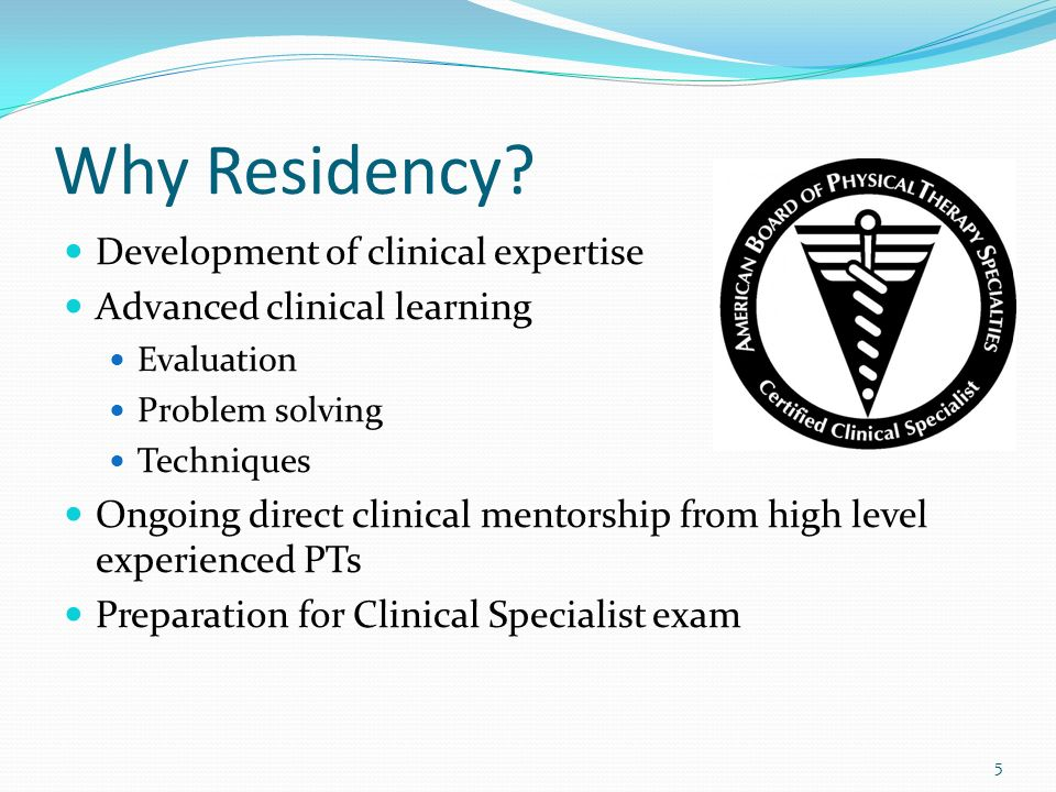 Why Residency? Development of clinical expertise Advanced clinical learning Evaluation Problem solving Techniques Ongoing direct clinical mentorship f