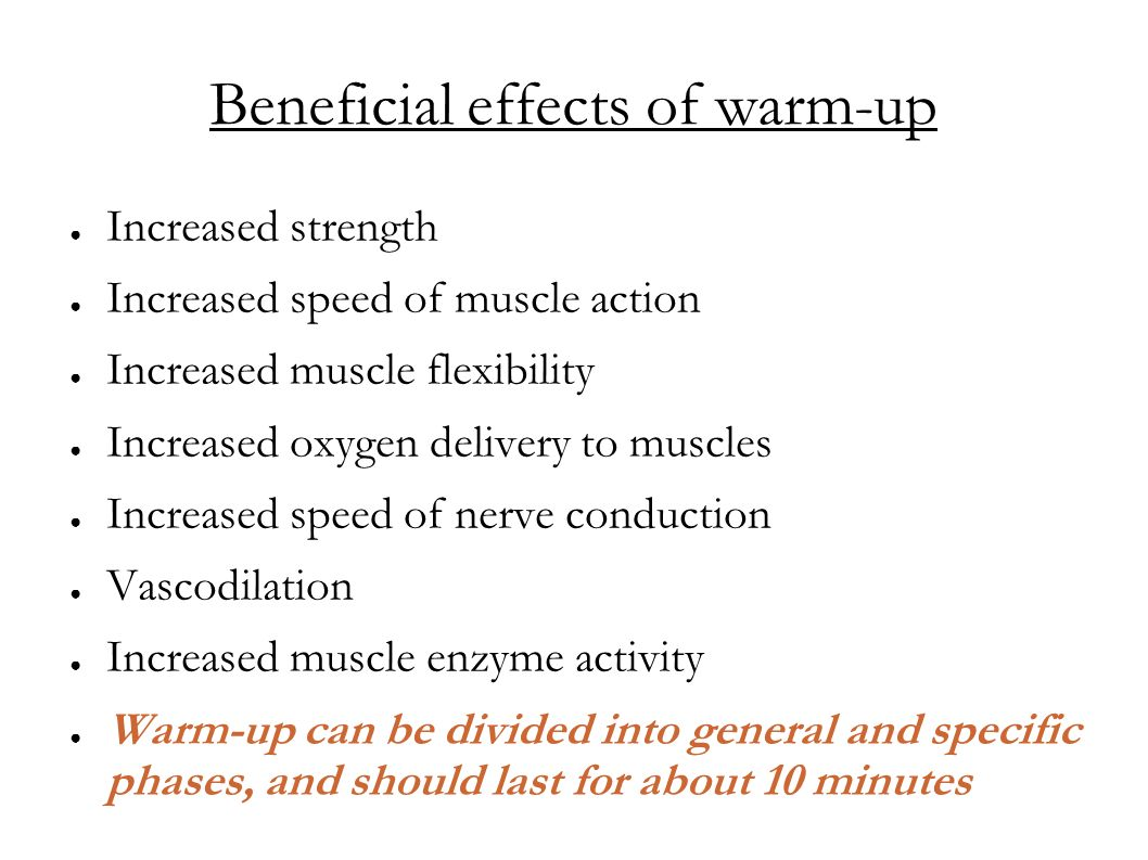 Beneficial effects of warm-up Increased strength Increased speed of muscle action Increased muscle flexibility Increased oxygen delivery to muscles In