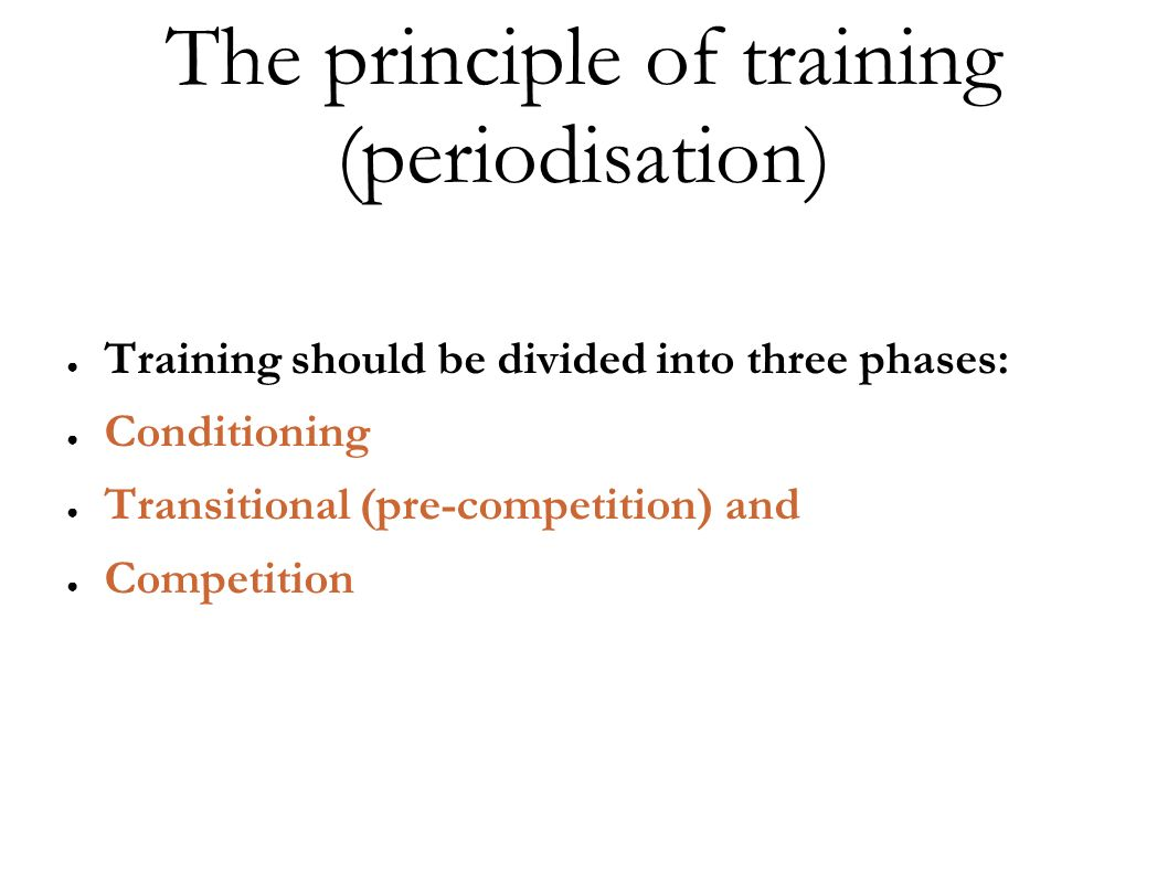The principle of training (periodisation) Training should be divided into three phases: Conditioning Transitional (pre-competition) and Competition