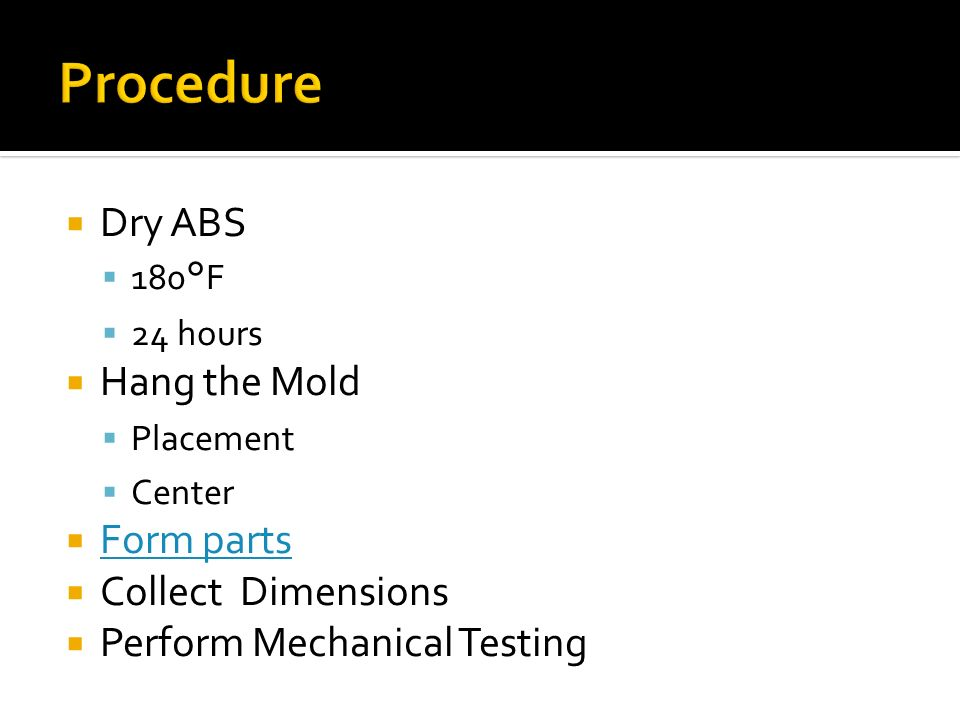 Dry ABS 180°F 24 hours Hang the Mold Placement Center Form parts Collect Dimensions Perform Mechanical Testing