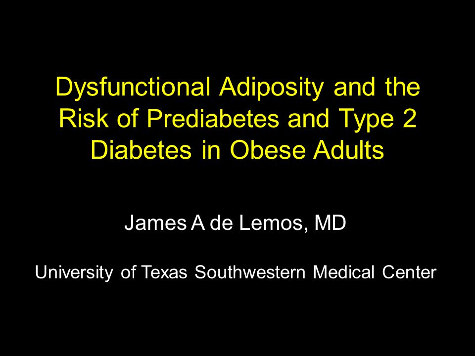 Dysfunctional Adiposity and the Risk of Prediabetes and Type 2 Diabetes in Obese Adults James A de Lemos, MD University of Texas Southwestern Medical
