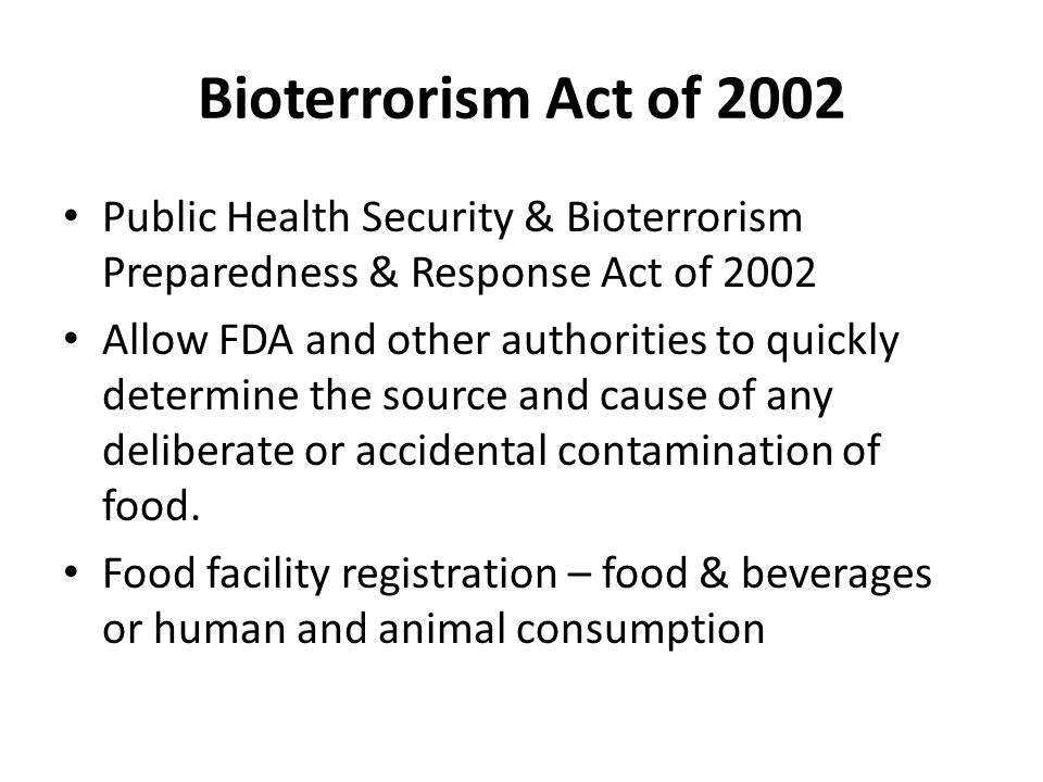 Bioterrorism Act of 2002 Public Health Security & Bioterrorism Preparedness & Response Act of 2002 Allow FDA and other authorities to quickly determin