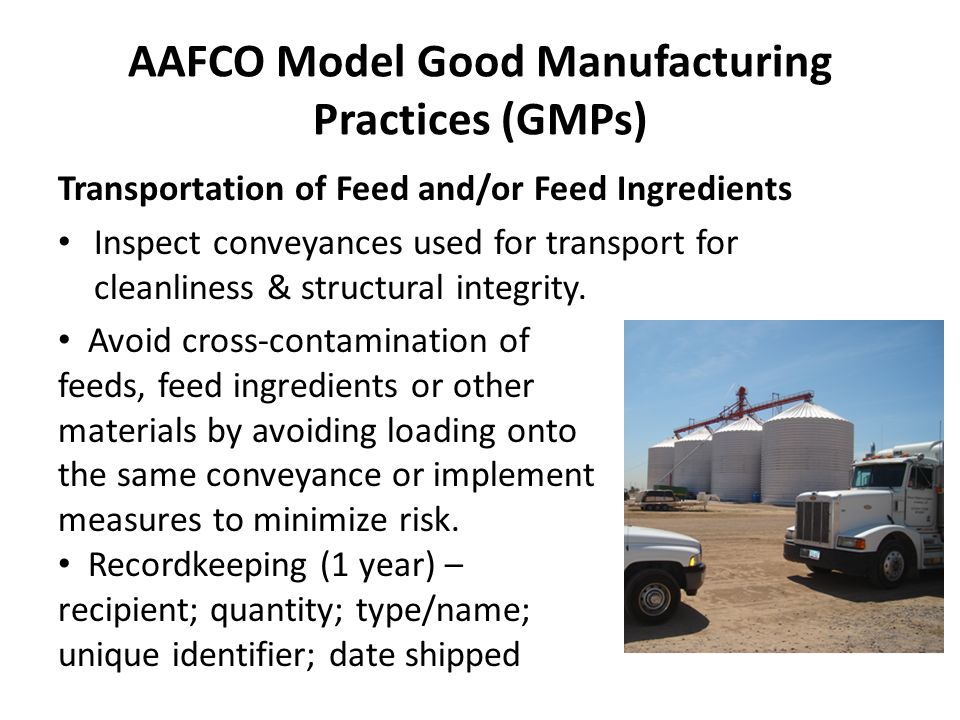 AAFCO Model Good Manufacturing Practices (GMPs) Transportation of Feed and/or Feed Ingredients Inspect conveyances used for transport for cleanliness