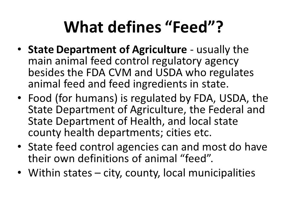 What defines Feed? State Department of Agriculture - usually the main animal feed control regulatory agency besides the FDA CVM and USDA who regulates