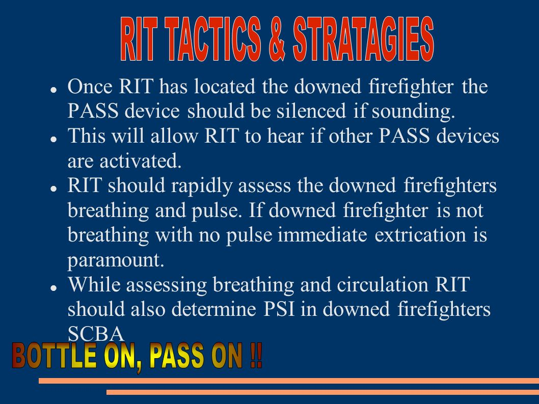 Once RIT has located the downed firefighter the PASS device should be silenced if sounding. This will allow RIT to hear if other PASS devices are acti