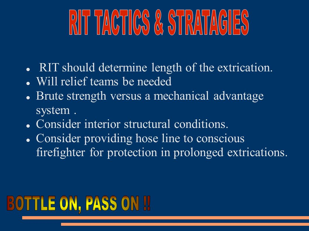 RIT should determine length of the extrication. Will relief teams be needed Brute strength versus a mechanical advantage system. Consider interior str