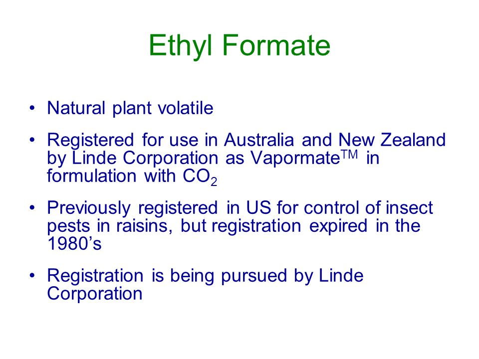Ethyl Formate Natural plant volatile Registered for use in Australia and New Zealand by Linde Corporation as Vapormate TM in formulation with CO 2 Previously registered in US for control of insect pests in raisins, but registration expired in the 1980s Registration is being pursued by Linde Corporation