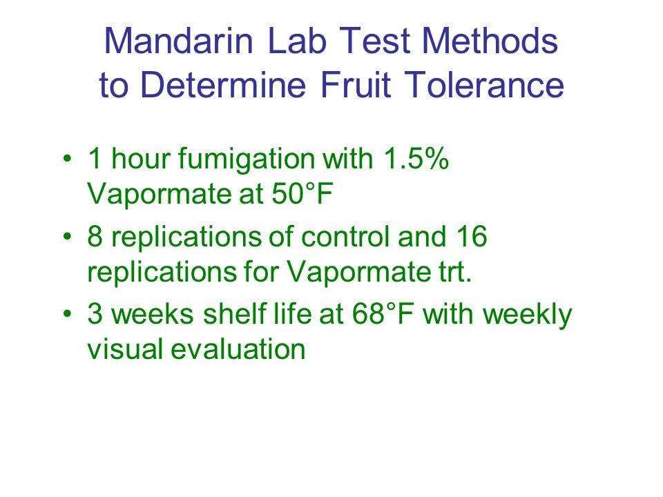 Mandarin Lab Test Methods to Determine Fruit Tolerance 1 hour fumigation with 1.5% Vapormate at 50°F 8 replications of control and 16 replications for Vapormate trt.
