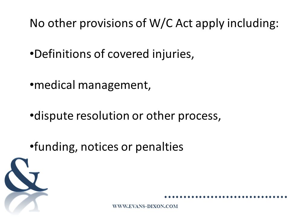 WWW. EVANS - DIXON. COM No other provisions of W/C Act apply including: Definitions of covered injuries, medical management, dispute resolution or oth