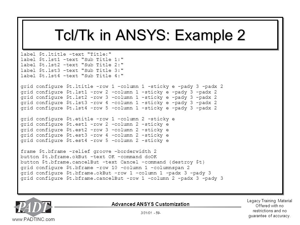 Legacy Training Material Offered with no restrictions and no guarantee of accuracy. www.PADTINC.com Advanced ANSYS Customization 3/31/01 - 59- Tcl/Tk