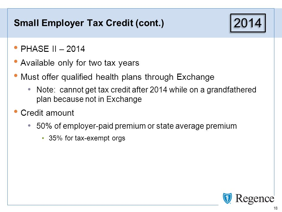 18 Small Employer Tax Credit (cont.) PHASE II – 2014 Available only for two tax years Must offer qualified health plans through Exchange Note: cannot get tax credit after 2014 while on a grandfathered plan because not in Exchange Credit amount 50% of employer-paid premium or state average premium 35% for tax-exempt orgs 2014