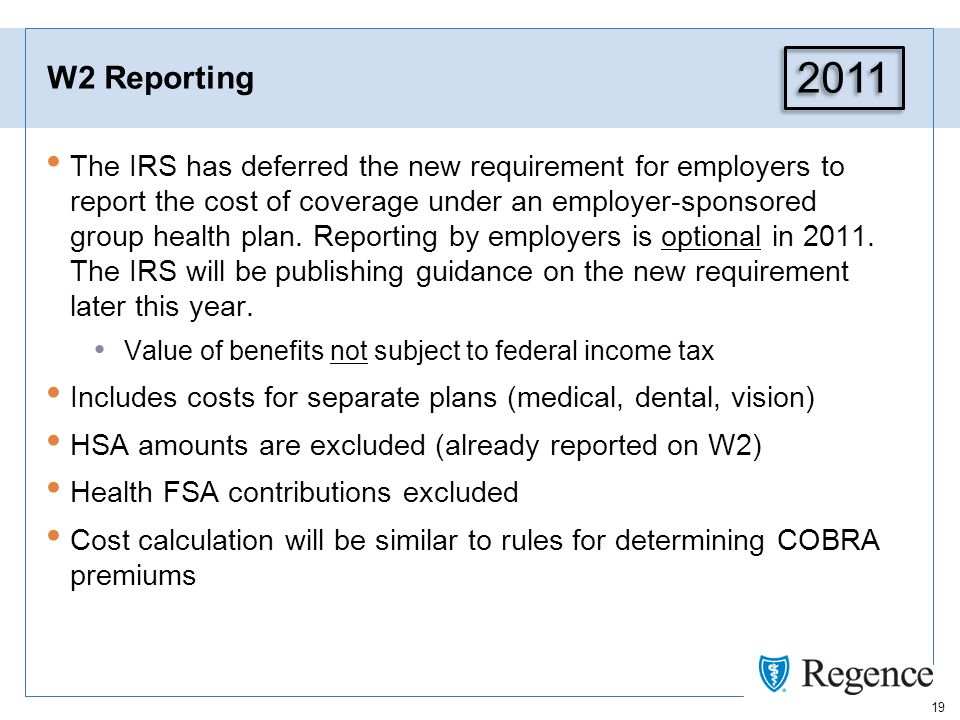 19 W2 Reporting The IRS has deferred the new requirement for employers to report the cost of coverage under an employer-sponsored group health plan.