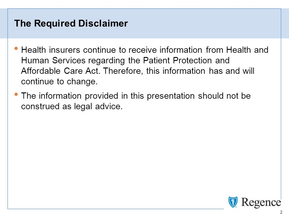 2 The Required Disclaimer Health insurers continue to receive information from Health and Human Services regarding the Patient Protection and Affordable Care Act.