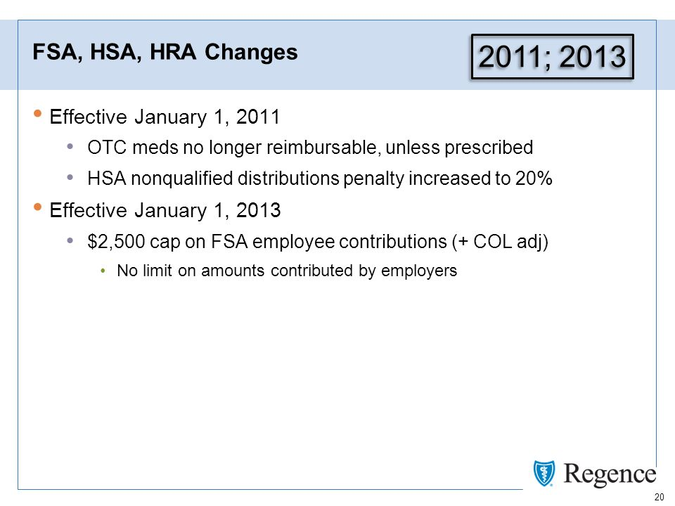 20 FSA, HSA, HRA Changes Effective January 1, 2011 OTC meds no longer reimbursable, unless prescribed HSA nonqualified distributions penalty increased to 20% Effective January 1, 2013 $2,500 cap on FSA employee contributions (+ COL adj) No limit on amounts contributed by employers 2011; 2013