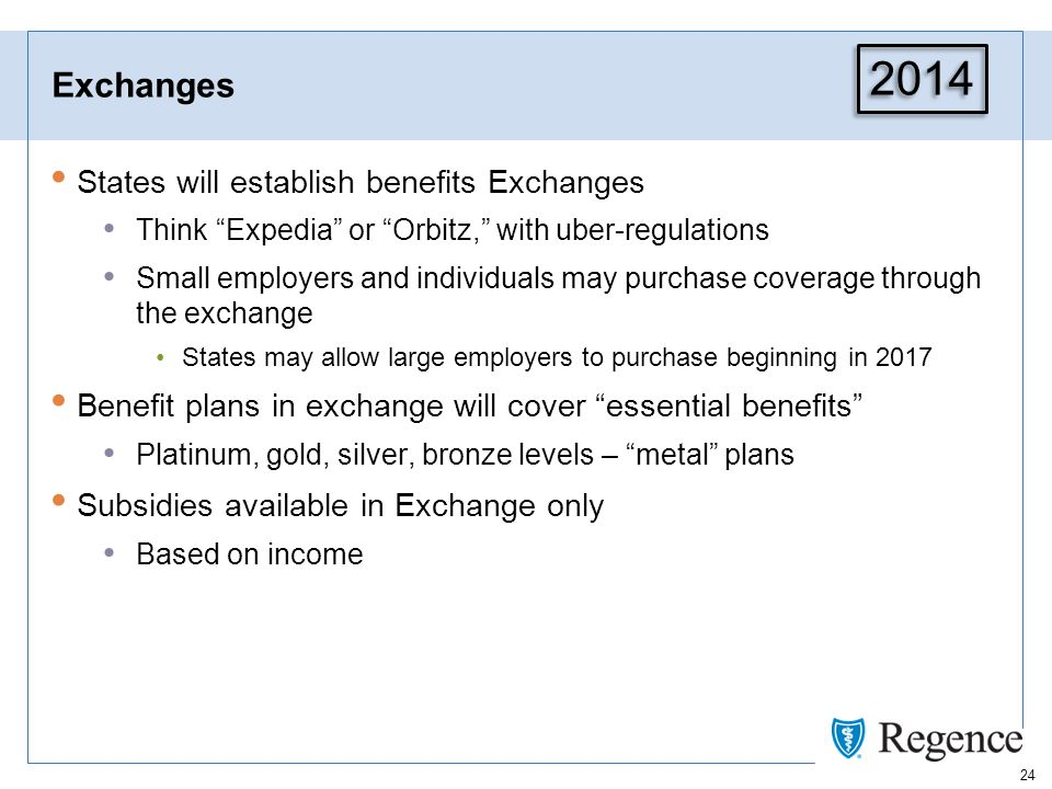24 Exchanges States will establish benefits Exchanges Think Expedia or Orbitz, with uber-regulations Small employers and individuals may purchase coverage through the exchange States may allow large employers to purchase beginning in 2017 Benefit plans in exchange will cover essential benefits Platinum, gold, silver, bronze levels – metal plans Subsidies available in Exchange only Based on income 2014