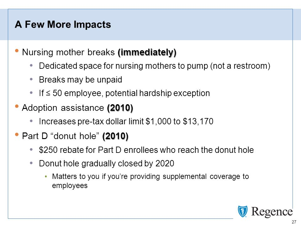 27 A Few More Impacts (immediately) Nursing mother breaks (immediately) Dedicated space for nursing mothers to pump (not a restroom) Breaks may be unpaid If 50 employee, potential hardship exception (2010) Adoption assistance (2010) Increases pre-tax dollar limit $1,000 to $13,170 (2010) Part D donut hole (2010) $250 rebate for Part D enrollees who reach the donut hole Donut hole gradually closed by 2020 Matters to you if youre providing supplemental coverage to employees