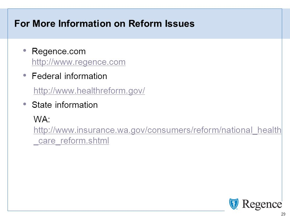 29 For More Information on Reform Issues Regence.com http://www.regence.com http://www.regence.com Federal information http://www.healthreform.gov/ State information WA: http://www.insurance.wa.gov/consumers/reform/national_health _care_reform.shtml http://www.insurance.wa.gov/consumers/reform/national_health _care_reform.shtml