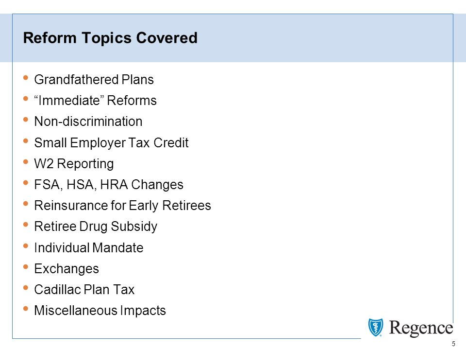 5 Reform Topics Covered Grandfathered Plans Immediate Reforms Non-discrimination Small Employer Tax Credit W2 Reporting FSA, HSA, HRA Changes Reinsurance for Early Retirees Retiree Drug Subsidy Individual Mandate Exchanges Cadillac Plan Tax Miscellaneous Impacts