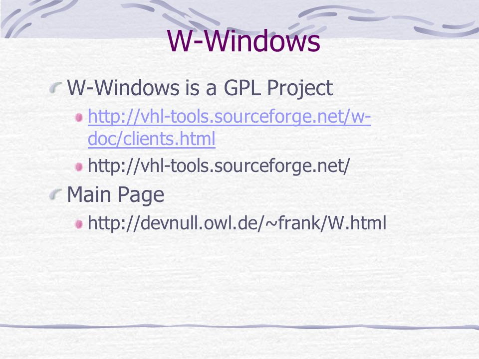 W-Windows W-Windows is a GPL Project http://vhl-tools.sourceforge.net/w- doc/clients.html http://vhl-tools.sourceforge.net/ Main Page http://devnull.o
