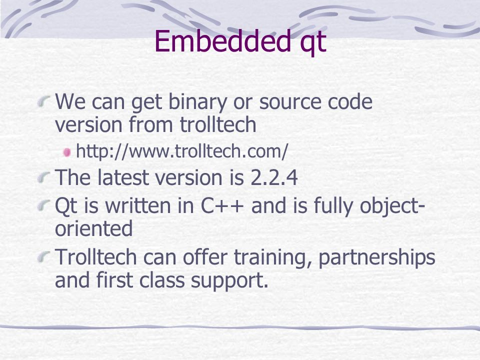 Embedded qt We can get binary or source code version from trolltech http://www.trolltech.com/ The latest version is 2.2.4 Qt is written in C++ and is