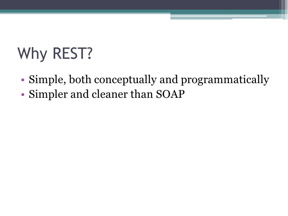 Why REST? Simple, both conceptually and programmatically Simpler and cleaner than SOAP
