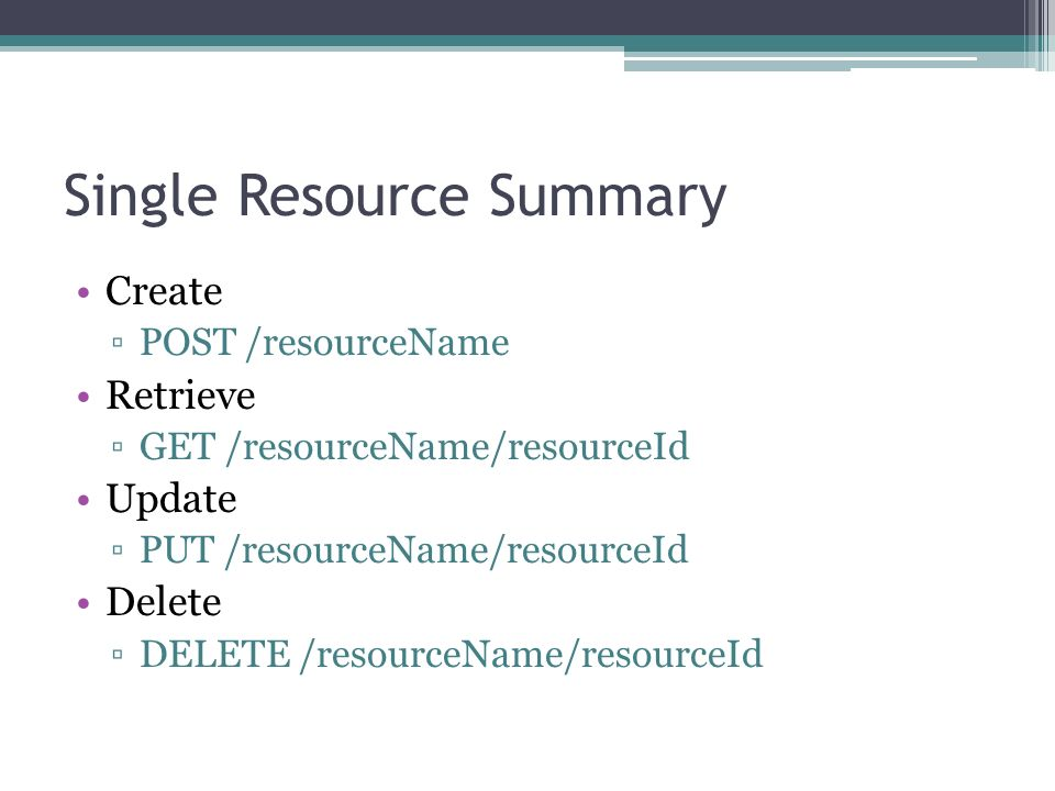 Single Resource Summary Create POST /resourceName Retrieve GET /resourceName/resourceId Update PUT /resourceName/resourceId Delete DELETE /resourceName/resourceId
